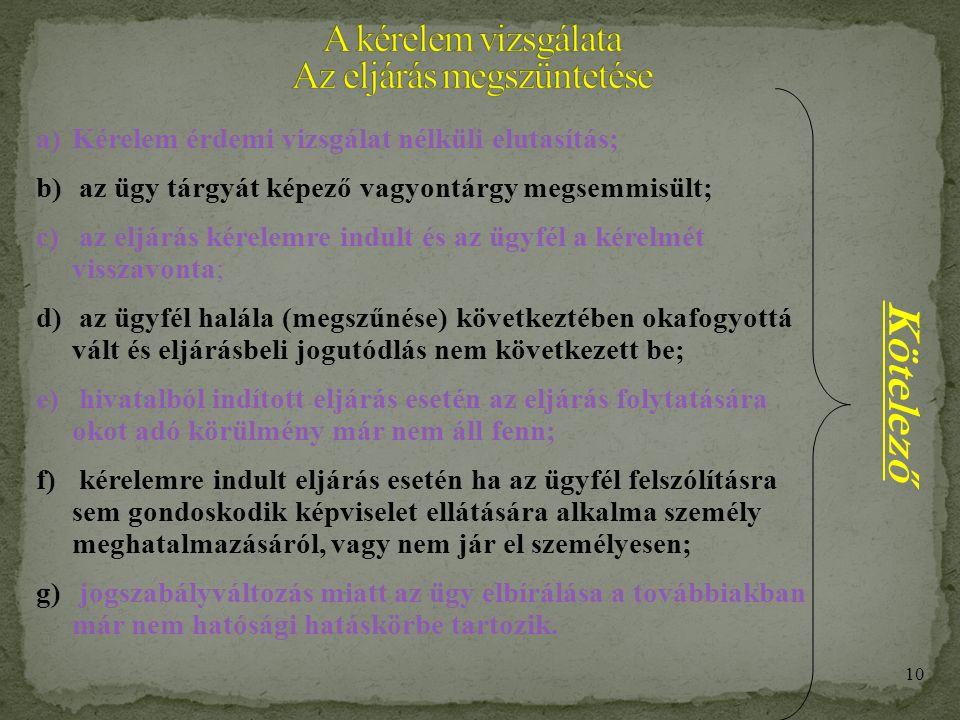 9 A Kérelem vizsgálata Kérelem érdemi vizsgálat nélküli elutasítása 8 napon belül végzéssel történik, az alábbi okokból: - a magyar hatóságnak nincs joghatósága az eljárásra; - a hatóságnak nincs hatásköre/illetékessége, és az áttételnek nincs helye; - kérelem lehetetlen célja; - a hatóság az ügyet már érdemben elbírálta; - kérelem késedelmes előterjesztése (kézbesítési vélelem megdöntése); - az ügy nem hatósági ügy.