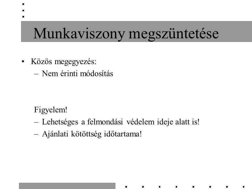 Munkaviszony megszüntetése Közös megegyezés: –Nem érinti módosítás Figyelem.