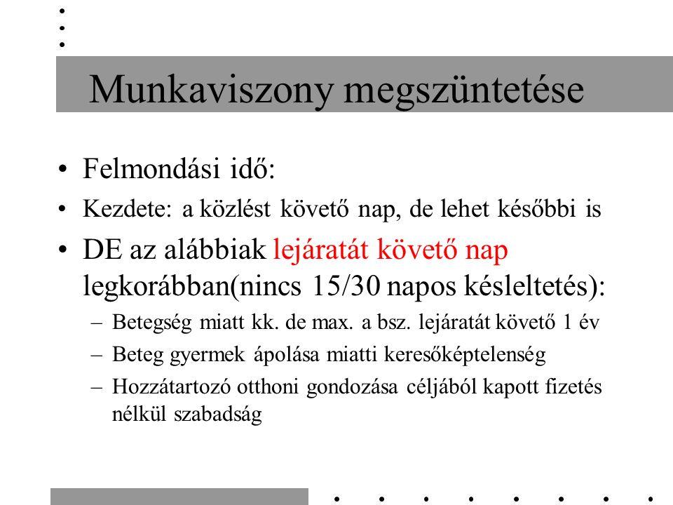Munkaviszony megszüntetése Felmondási idő: Kezdete: a közlést követő nap, de lehet későbbi is DE az alábbiak lejáratát követő nap legkorábban(nincs 15/30 napos késleltetés): –Betegség miatt kk.