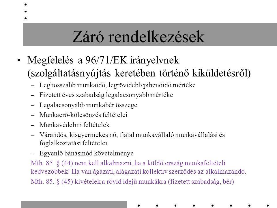 Záró rendelkezések Megfelelés a 96/71/EK irányelvnek (szolgáltatásnyújtás keretében történő kiküldetésről) –Leghosszabb munkaidő, legrövidebb pihenőidő mértéke –Fizetett éves szabadság legalacsonyabb mértéke –Legalacsonyabb munkabér összege –Munkaerő-kölcsönzés feltételei –Munkavédelmi feltételek –Várandós, kisgyermekes nő, fiatal munkavállaló munkavállalási és foglalkoztatási feltételei –Egyenlő bánásmód követelménye Mth.