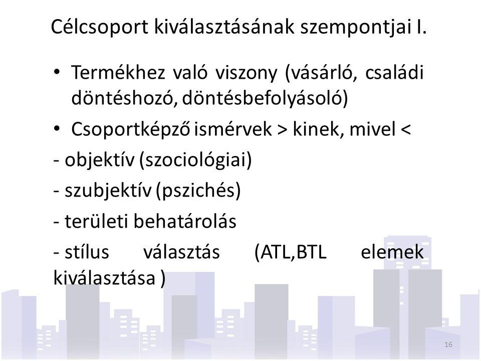 Termékhez való viszony (vásárló, családi döntéshozó, döntésbefolyásoló) Csoportképző ismérvek > kinek, mivel < - objektív (szociológiai) - szubjektív (pszichés) - területi behatárolás - stílus választás (ATL,BTL elemek kiválasztása ) 16 Célcsoport kiválasztásának szempontjai I.