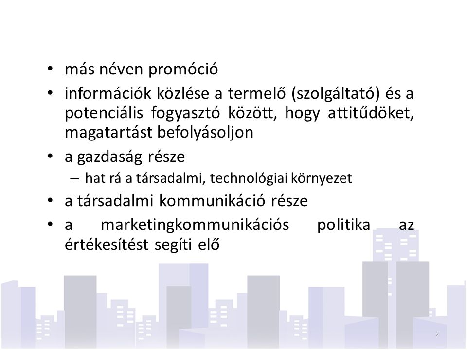 más néven promóció információk közlése a termelő (szolgáltató) és a potenciális fogyasztó között, hogy attitűdöket, magatartást befolyásoljon a gazdaság része – hat rá a társadalmi, technológiai környezet a társadalmi kommunikáció része a marketingkommunikációs politika az értékesítést segíti elő 2