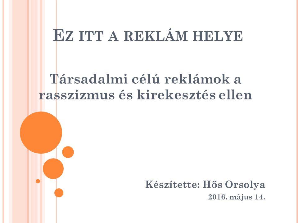 E Z ITT A REKLÁM HELYE Társadalmi célú reklámok a rasszizmus és kirekesztés ellen Készítette: Hős Orsolya 2016.