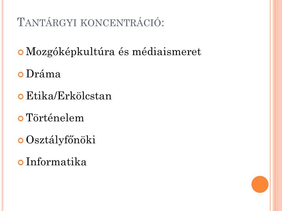T ANTÁRGYI KONCENTRÁCIÓ : Mozgóképkultúra és médiaismeret Dráma Etika/Erkölcstan Történelem Osztályfőnöki Informatika