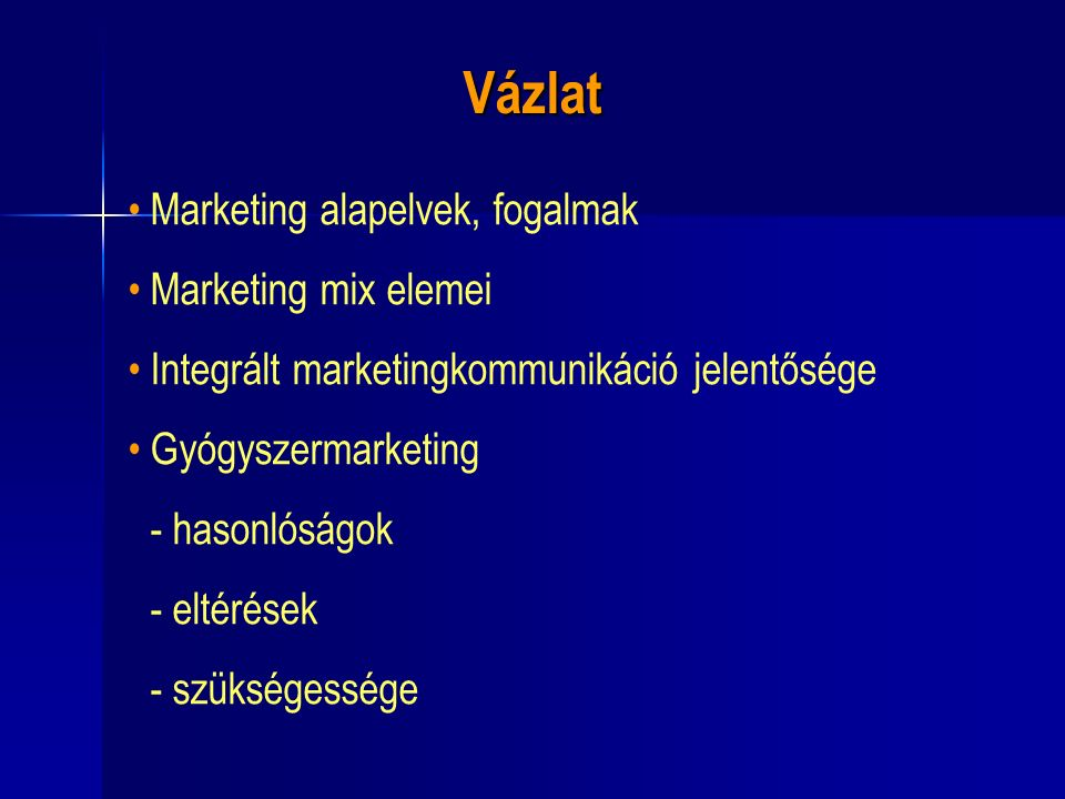 Vázlat Marketing alapelvek, fogalmak Marketing mix elemei Integrált marketingkommunikáció jelentősége Gyógyszermarketing - hasonlóságok - eltérések - szükségessége