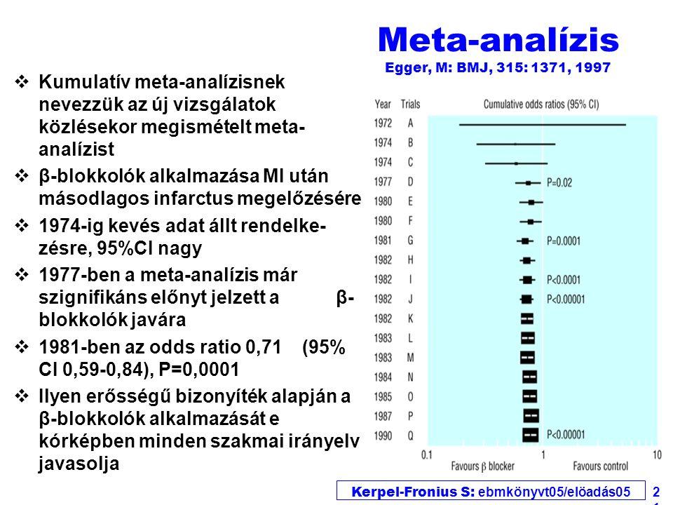 Kerpel-Fronius S: ebmkönyvt05/elöadás05 21 Meta-analízis Egger, M: BMJ, 315: 1371, 1997 vKumulatív meta-analízisnek nevezzük az új vizsgálatok közlésekor megismételt meta- analízist vβ-blokkolók alkalmazása MI után másodlagos infarctus megelőzésére v1974-ig kevés adat állt rendelke- zésre, 95%CI nagy v1977-ben a meta-analízis már szignifikáns előnyt jelzett a β- blokkolók javára v1981-ben az odds ratio 0,71 (95% CI 0,59-0,84), P=0,0001 vIlyen erősségű bizonyíték alapján a β-blokkolók alkalmazását e kórképben minden szakmai irányelv javasolja