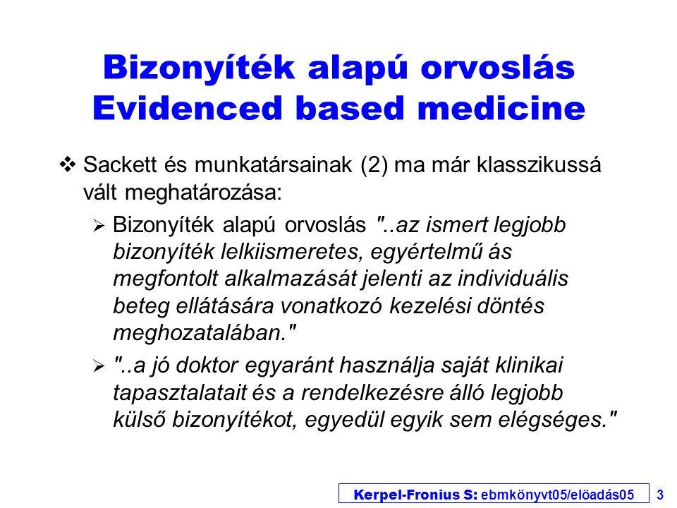 Kerpel-Fronius S: ebmkönyvt05/elöadás05 3 Bizonyíték alapú orvoslás Evidenced based medicine vSackett és munkatársainak (2) ma már klasszikussá vált meghatározása:  Bizonyíték alapú orvoslás ..az ismert legjobb bizonyíték lelkiismeretes, egyértelmű ás megfontolt alkalmazását jelenti az individuális beteg ellátására vonatkozó kezelési döntés meghozatalában.  ..a jó doktor egyaránt használja saját klinikai tapasztalatait és a rendelkezésre álló legjobb külső bizonyítékot, egyedül egyik sem elégséges.