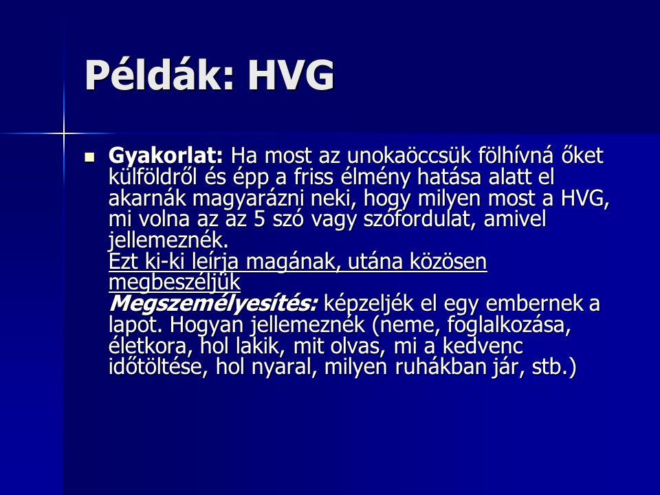 Példák: HVG Gyakorlat: Ha most az unokaöccsük fölhívná őket külföldről és épp a friss élmény hatása alatt el akarnák magyarázni neki, hogy milyen most a HVG, mi volna az az 5 szó vagy szófordulat, amivel jellemeznék.