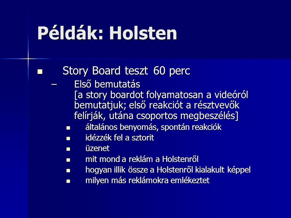 Példák: Holsten Story Board teszt60 perc Story Board teszt60 perc –Első bemutatás [a story boardot folyamatosan a videóról bemutatjuk; első reakciót a résztvevők felírják, utána csoportos megbeszélés] általános benyomás, spontán reakciók általános benyomás, spontán reakciók idézzék fel a sztorit idézzék fel a sztorit üzenet üzenet mit mond a reklám a Holstenről mit mond a reklám a Holstenről hogyan illik össze a Holstenről kialakult képpel hogyan illik össze a Holstenről kialakult képpel milyen más reklámokra emlékeztet milyen más reklámokra emlékeztet