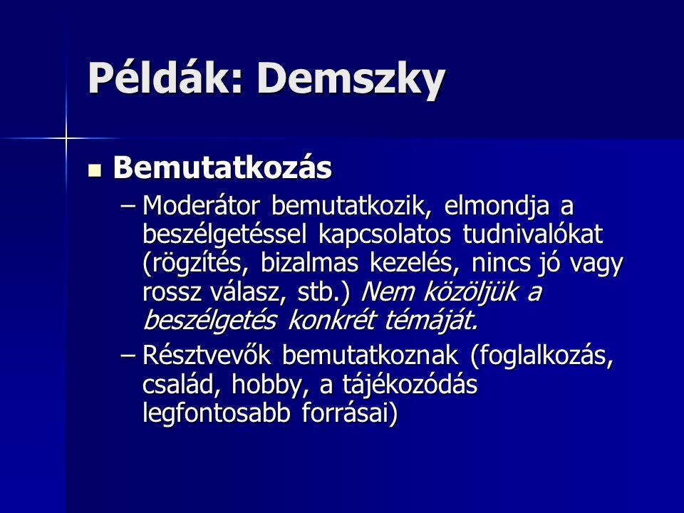 Példák: Demszky Bemutatkozás Bemutatkozás –Moderátor bemutatkozik, elmondja a beszélgetéssel kapcsolatos tudnivalókat (rögzítés, bizalmas kezelés, nincs jó vagy rossz válasz, stb.) Nem közöljük a beszélgetés konkrét témáját.