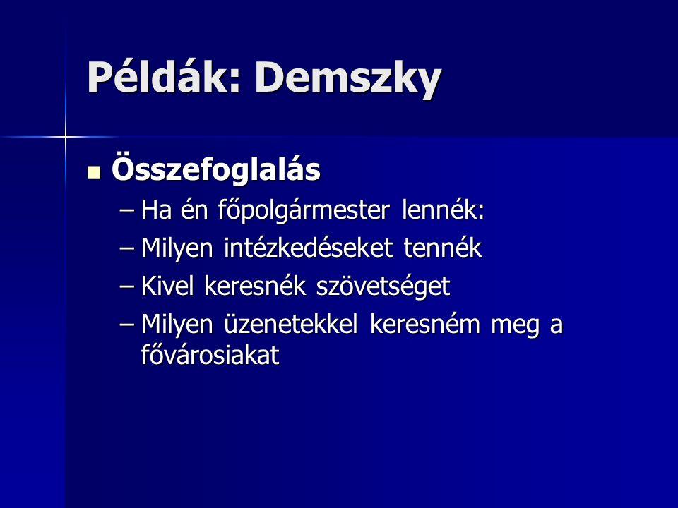 Példák: Demszky Összefoglalás Összefoglalás –Ha én főpolgármester lennék: –Milyen intézkedéseket tennék –Kivel keresnék szövetséget –Milyen üzenetekkel keresném meg a fővárosiakat