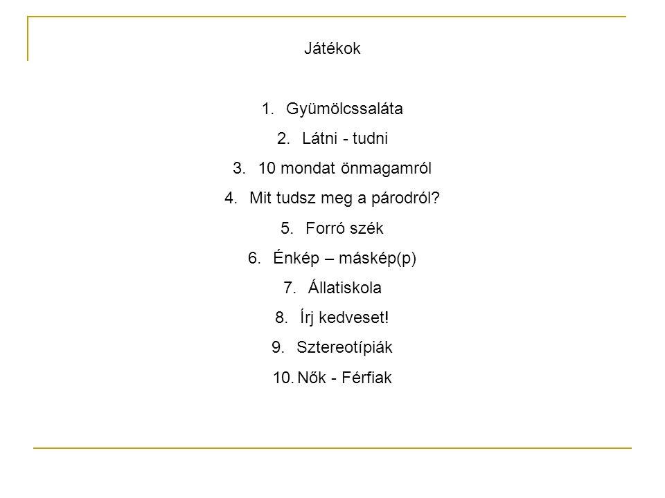 Játékok 1.Gyümölcssaláta 2.Látni - tudni 3.10 mondat önmagamról 4.Mit tudsz meg a párodról? 5.Forró szék 6.Énkép – máskép(p) 7.Állatiskola 8.Írj kedve
