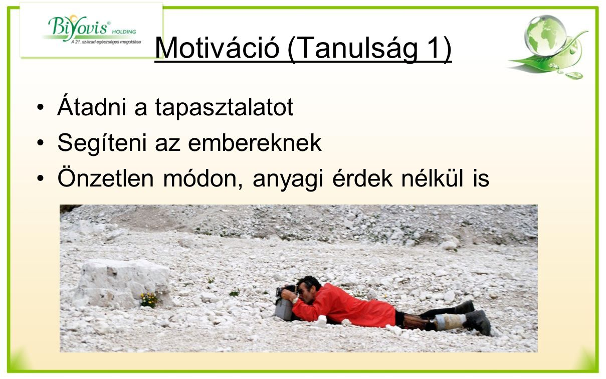 Motiváció (Tanulság 1) Átadni a tapasztalatot Segíteni az embereknek Önzetlen módon, anyagi érdek nélkül is