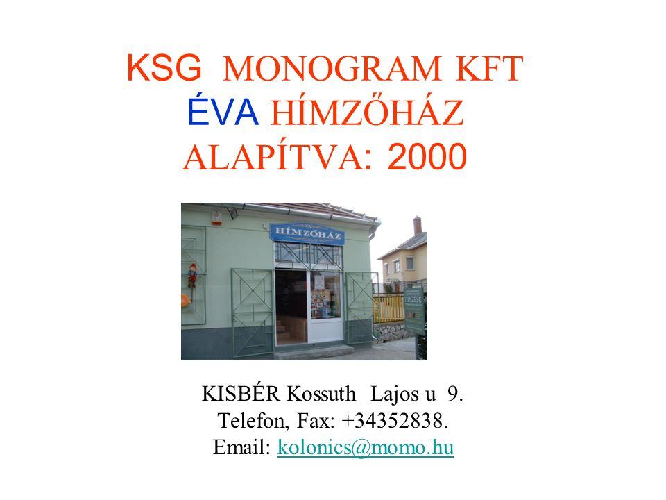 KSG MONOGRAM KFT ÉVA HÍMZŐHÁZ ALAPÍTVA: 2000 KISBÉR Kossuth Lajos u 9. Telefon, Fax: +34352838. Email: kolonics@momo.hukolonics@momo.hu