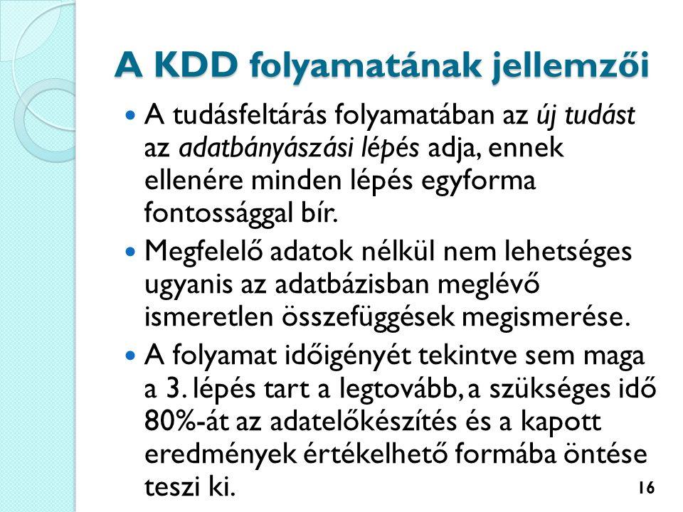 A KDD folyamatának jellemzői A tudásfeltárás folyamatában az új tudást az adatbányászási lépés adja, ennek ellenére minden lépés egyforma fontossággal bír.