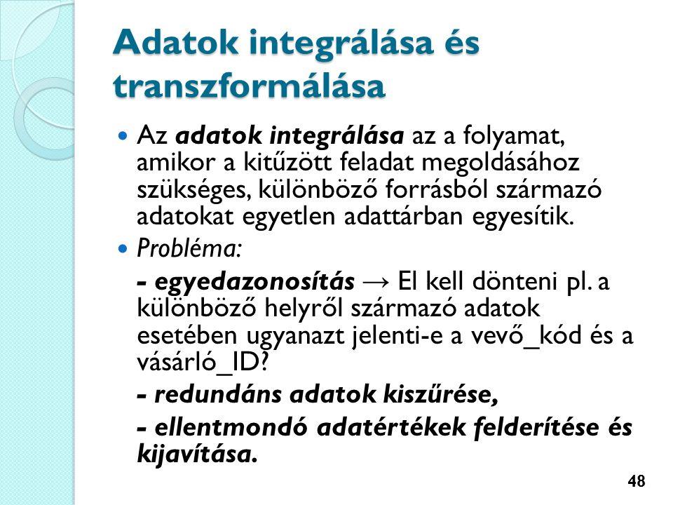 Adatok integrálása és transzformálása Az adatok integrálása az a folyamat, amikor a kitűzött feladat megoldásához szükséges, különböző forrásból származó adatokat egyetlen adattárban egyesítik.