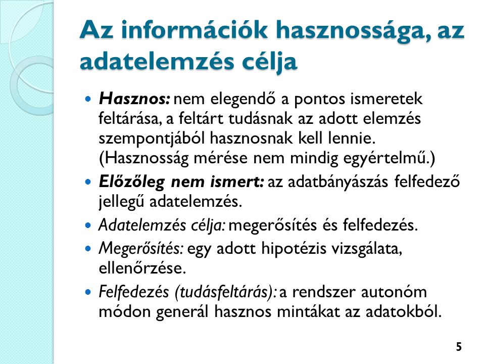 Az információk hasznossága, az adatelemzés célja Hasznos: nem elegendő a pontos ismeretek feltárása, a feltárt tudásnak az adott elemzés szempontjából hasznosnak kell lennie.