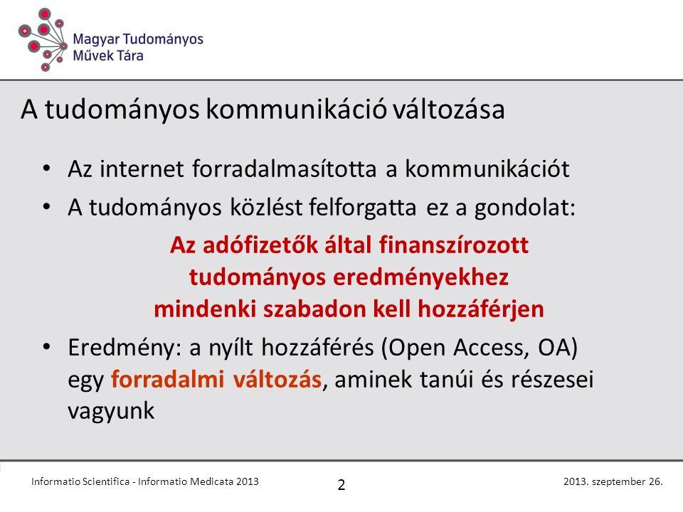 A tudományos kommunikáció változása Az internet forradalmasította a kommunikációt A tudományos közlést felforgatta ez a gondolat: Az adófizetők által finanszírozott tudományos eredményekhez mindenki szabadon kell hozzáférjen Eredmény: a nyílt hozzáférés (Open Access, OA) egy forradalmi változás, aminek tanúi és részesei vagyunk Informatio Scientifica - Informatio Medicata 2013 2 2013.