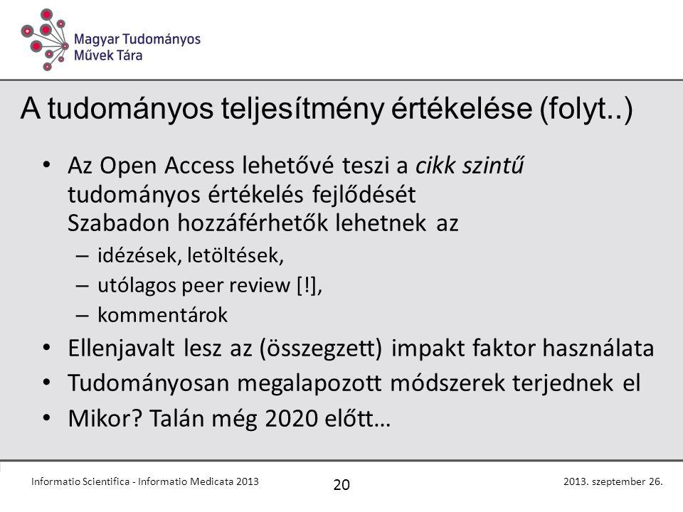A tudományos teljesítmény értékelése (folyt..) Az Open Access lehetővé teszi a cikk szintű tudományos értékelés fejlődését Szabadon hozzáférhetők lehetnek az – idézések, letöltések, – utólagos peer review [!], – kommentárok Ellenjavalt lesz az (összegzett) impakt faktor használata Tudományosan megalapozott módszerek terjednek el Mikor.