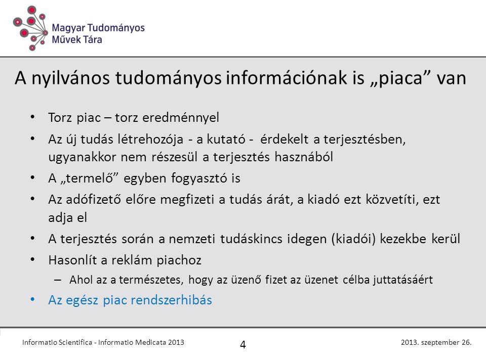 """A nyilvános tudományos információnak is """"piaca van Torz piac – torz eredménnyel Az új tudás létrehozója - a kutató - érdekelt a terjesztésben, ugyanakkor nem részesül a terjesztés hasznából A """"termelő egyben fogyasztó is Az adófizető előre megfizeti a tudás árát, a kiadó ezt közvetíti, ezt adja el A terjesztés során a nemzeti tudáskincs idegen (kiadói) kezekbe kerül Hasonlít a reklám piachoz – Ahol az a természetes, hogy az üzenő fizet az üzenet célba juttatásáért Az egész piac rendszerhibás 4 2013."""