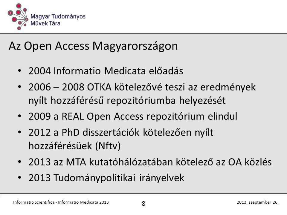 Az Open Access Magyarországon 2004 Informatio Medicata előadás 2006 – 2008 OTKA kötelezővé teszi az eredmények nyílt hozzáférésű repozitóriumba helyezését 2009 a REAL Open Access repozitórium elindul 2012 a PhD disszertációk kötelezően nyílt hozzáférésüek (Nftv) 2013 az MTA kutatóhálózatában kötelező az OA közlés 2013 Tudománypolitikai irányelvek 8 2013.