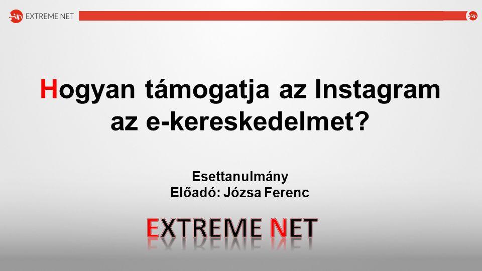 Hogyan támogatja az Instagram az e-kereskedelmet? Esettanulmány Előadó: Józsa Ferenc
