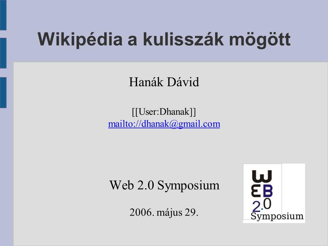 Wikipédia a kulisszák mögött Hanák Dávid [[User:Dhanak]] mailto://dhanak@gmail.com Web 2.0 Symposium 2006.