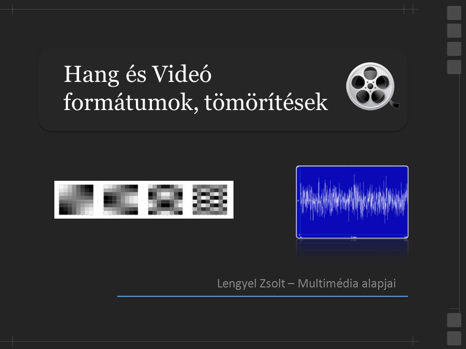 Hang és Videó formátumok, tömörítések Lengyel Zsolt – Multimédia alapjai