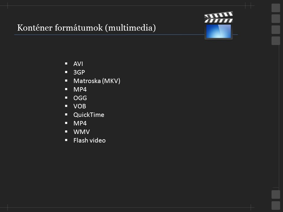 Konténer formátumok (multimedia)  AVI  3GP  Matroska (MKV)  MP4  OGG  VOB  QuickTime  MP4  WMV  Flash video