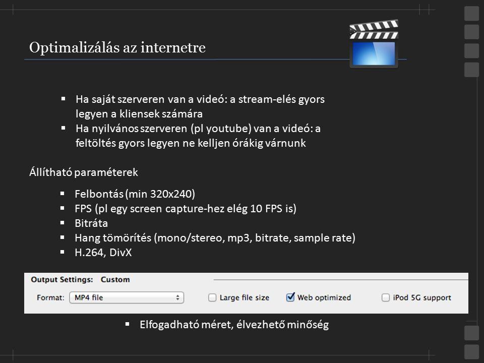 Optimalizálás az internetre  Felbontás (min 320x240)  FPS (pl egy screen capture-hez elég 10 FPS is)  Bitráta  Hang tömörítés (mono/stereo, mp3, b
