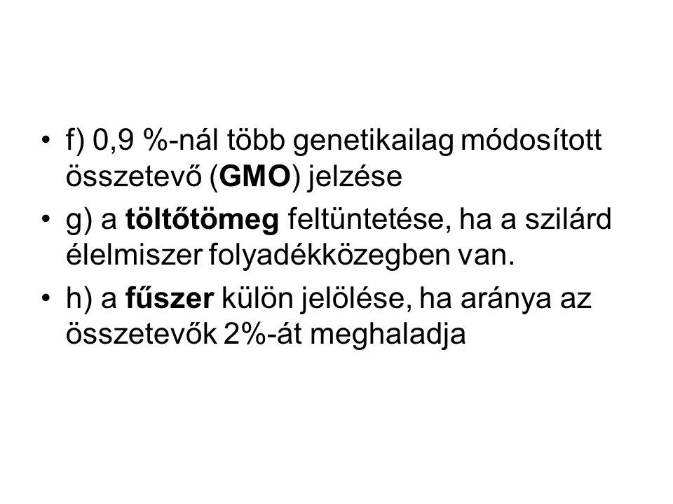 f) 0,9 %-nál több genetikailag módosított összetevő (GMO) jelzése g) a töltőtömeg feltüntetése, ha a szilárd élelmiszer folyadékközegben van.
