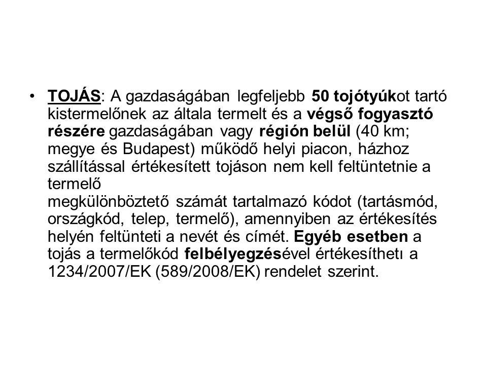 TOJÁS: A gazdaságában legfeljebb 50 tojótyúkot tartó kistermelőnek az általa termelt és a végső fogyasztó részére gazdaságában vagy régión belül (40 km; megye és Budapest) működő helyi piacon, házhoz szállítással értékesített tojáson nem kell feltüntetnie a termelő megkülönböztető számát tartalmazó kódot (tartásmód, országkód, telep, termelő), amennyiben az értékesítés helyén feltünteti a nevét és címét.