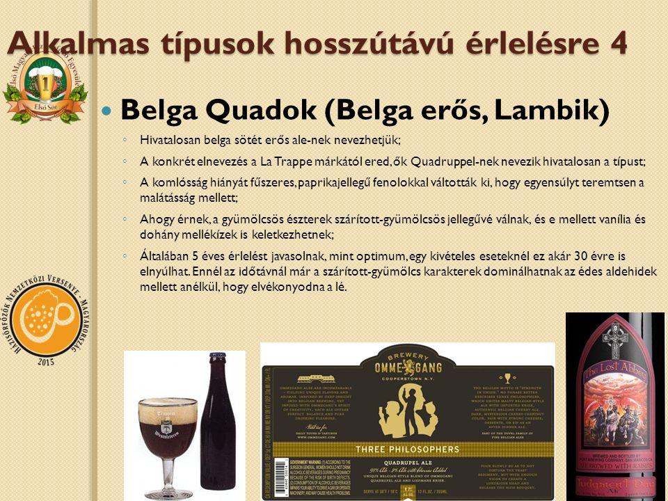 Alkalmas típusok hosszútávú érlelésre 4 Belga Quadok (Belga erős, Lambik) ◦ Hivatalosan belga sötét erős ale-nek nevezhetjük; ◦ A konkrét elnevezés a La Trappe márkától ered, ők Quadruppel-nek nevezik hivatalosan a típust; ◦ A komlósság hiányát fűszeres, paprikajellegű fenolokkal váltották ki, hogy egyensúlyt teremtsen a malátásság mellett; ◦ Ahogy érnek, a gyümölcsös észterek szárított-gyümölcsös jellegűvé válnak, és e mellett vanília és dohány mellékízek is keletkezhetnek; ◦ Általában 5 éves érlelést javasolnak, mint optimum, egy kivételes eseteknél ez akár 30 évre is elnyúlhat.