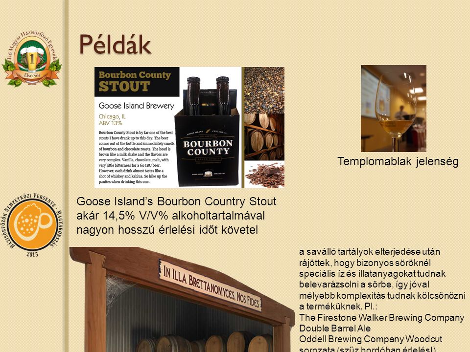 Példák Goose Island's Bourbon Country Stout akár 14,5% V/V% alkoholtartalmával nagyon hosszú érlelési időt követel Templomablak jelenség a saválló tartályok elterjedése után rájöttek, hogy bizonyos söröknél speciális íz és illatanyagokat tudnak belevarázsolni a sörbe, így jóval mélyebb komplexitás tudnak kölcsönözni a terméküknek.