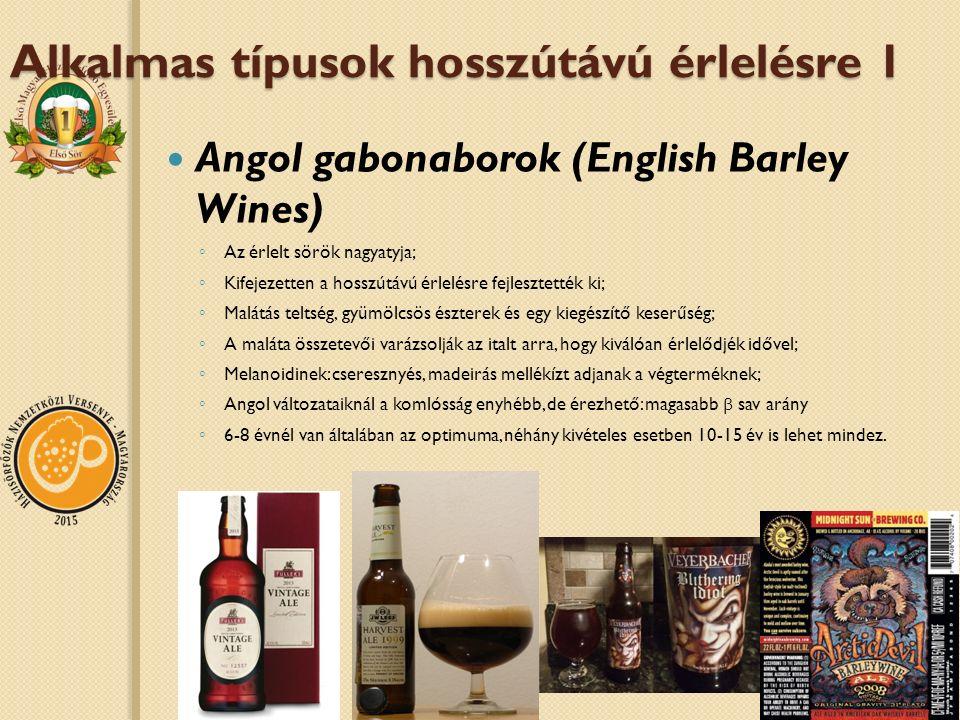 Alkalmas típusok hosszútávú érlelésre 1 Angol gabonaborok (English Barley Wines) ◦ Az érlelt sörök nagyatyja; ◦ Kifejezetten a hosszútávú érlelésre fejlesztették ki; ◦ Malátás teltség, gyümölcsös észterek és egy kiegészítő keserűség; ◦ A maláta összetevői varázsolják az italt arra, hogy kiválóan érlelődjék idővel; ◦ Melanoidinek: cseresznyés, madeirás mellékízt adjanak a végterméknek; ◦ Angol változataiknál a komlósság enyhébb, de érezhető: magasabb β sav arány ◦ 6-8 évnél van általában az optimuma, néhány kivételes esetben 10-15 év is lehet mindez.