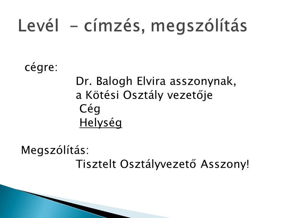 cégre: Dr. Balogh Elvira asszonynak, a Kötési Osztály vezetője Cég Helység Megszólítás: Tisztelt Osztályvezető Asszony!