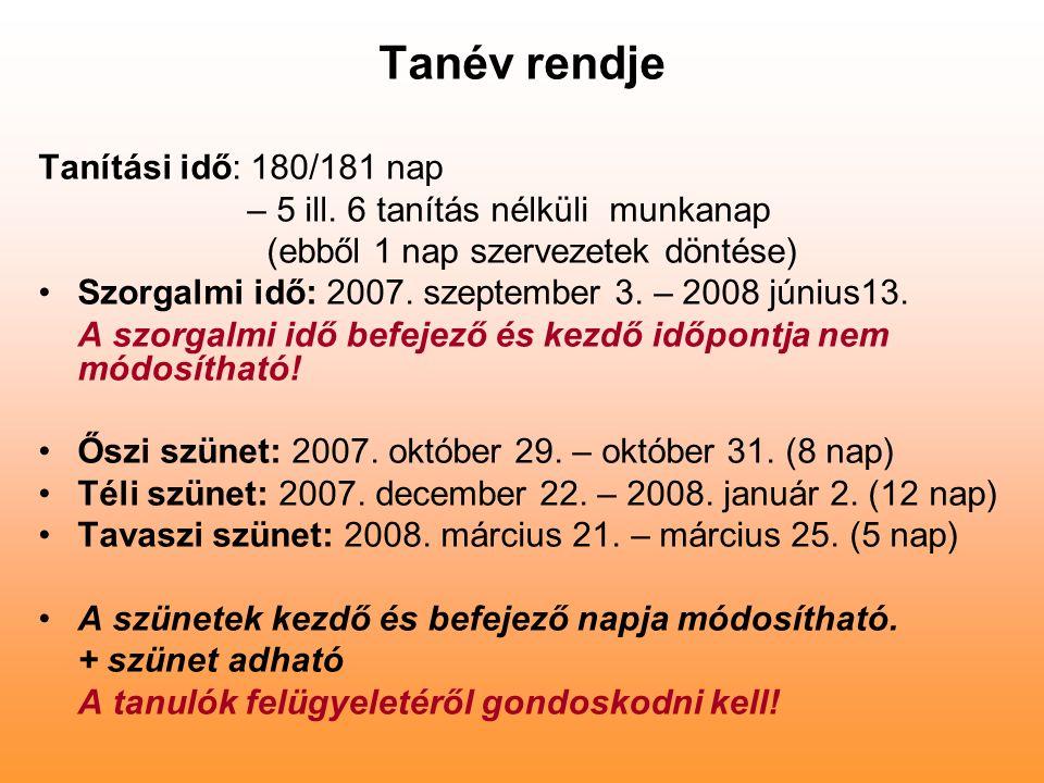 Tanév rendje Tanítási idő: 180/181 nap – 5 ill. 6 tanítás nélküli munkanap (ebből 1 nap szervezetek döntése) Szorgalmi idő: 2007. szeptember 3. – 2008