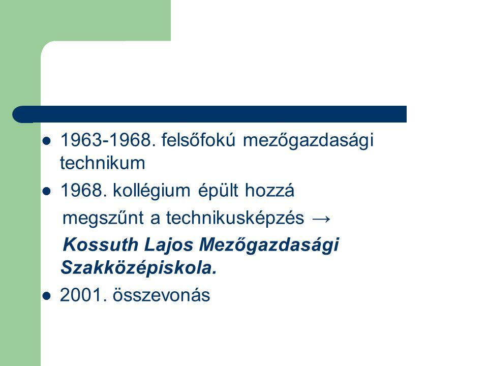 1963-1968. felsőfokú mezőgazdasági technikum 1968. kollégium épült hozzá megszűnt a technikusképzés → Kossuth Lajos Mezőgazdasági Szakközépiskola. 200
