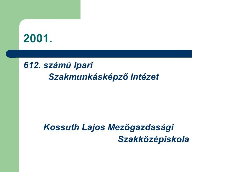 2001. 612. számú Ipari Szakmunkásképző Intézet Kossuth Lajos Mezőgazdasági Szakközépiskola