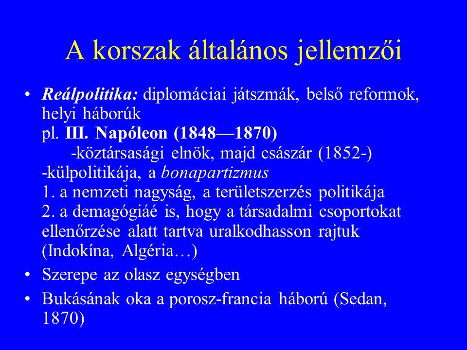 A korszak általános jellemzői Reálpolitika: diplomáciai játszmák, belső reformok, helyi háborúk pl. III. Napóleon (1848—1870) -köztársasági elnök, maj