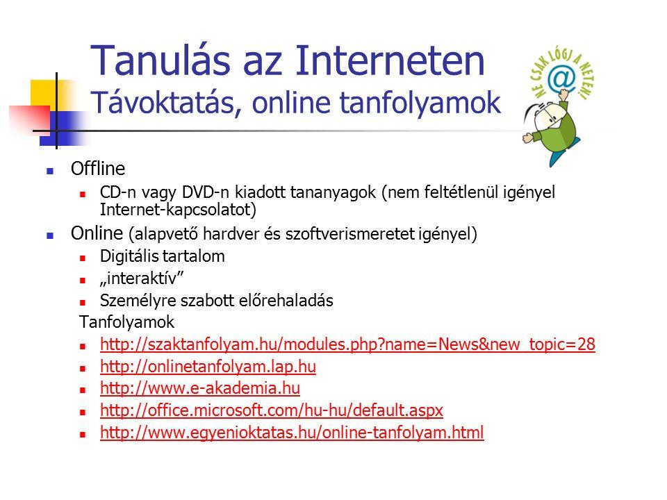 """Tanulás az Interneten Távoktatás, online tanfolyamok Offline CD-n vagy DVD-n kiadott tananyagok (nem feltétlenül igényel Internet-kapcsolatot) Online (alapvető hardver és szoftverismeretet igényel) Digitális tartalom """"interaktív Személyre szabott előrehaladás Tanfolyamok http://szaktanfolyam.hu/modules.php?name=News&new_topic=28 http://onlinetanfolyam.lap.hu http://www.e-akademia.hu http://office.microsoft.com/hu-hu/default.aspx http://www.egyenioktatas.hu/online-tanfolyam.html"""