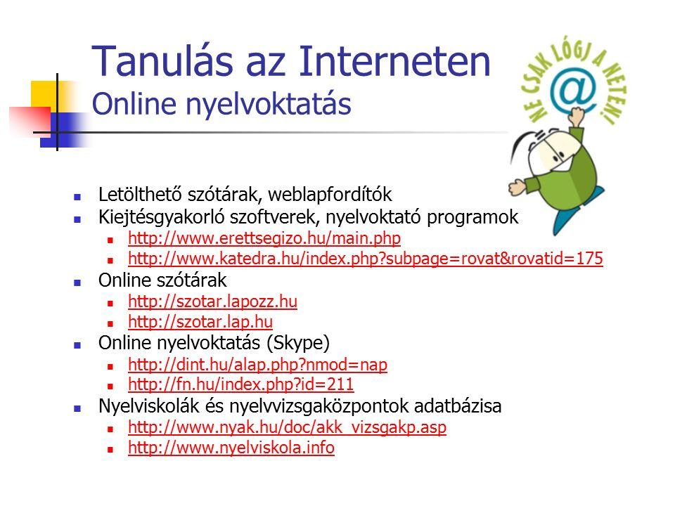 Tanulás az Interneten Online nyelvoktatás Letölthető szótárak, weblapfordítók Kiejtésgyakorló szoftverek, nyelvoktató programok http://www.erettsegizo.hu/main.php http://www.katedra.hu/index.php subpage=rovat&rovatid=175 Online szótárak http://szotar.lapozz.hu http://szotar.lap.hu Online nyelvoktatás (Skype) http://dint.hu/alap.php nmod=nap http://fn.hu/index.php id=211 Nyelviskolák és nyelvvizsgaközpontok adatbázisa http://www.nyak.hu/doc/akk_vizsgakp.asp http://www.nyelviskola.info