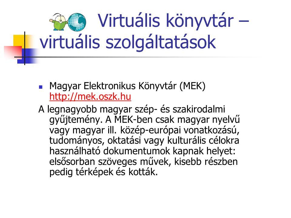 Virtuális könyvtár – virtuális szolgáltatások Magyar Elektronikus Könyvtár (MEK) http://mek.oszk.hu http://mek.oszk.hu A legnagyobb magyar szép- és sz