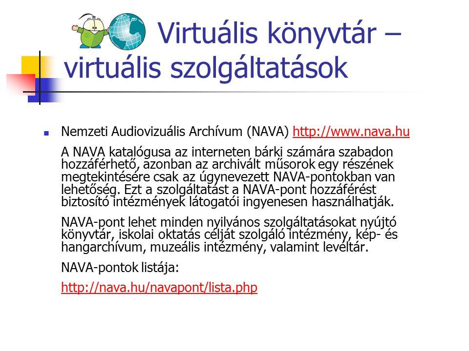 Virtuális könyvtár – virtuális szolgáltatások Nemzeti Audiovizuális Archívum (NAVA) http://www.nava.huhttp://www.nava.hu A NAVA katalógusa az interneten bárki számára szabadon hozzáférhető, azonban az archivált műsorok egy részének megtekintésére csak az úgynevezett NAVA-pontokban van lehetőség.