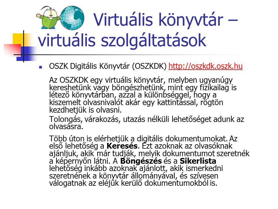 Virtuális könyvtár – virtuális szolgáltatások OSZK Digitális Könyvtár (OSZKDK) http://oszkdk.oszk.huhttp://oszkdk.oszk.hu Az OSZKDK egy virtuális könyvtár, melyben ugyanúgy kereshetünk vagy böngészhetünk, mint egy fizikailag is létező könyvtárban, azzal a különbséggel, hogy a kiszemelt olvasnivalót akár egy kattintással, rögtön kezdhetjük is olvasni.