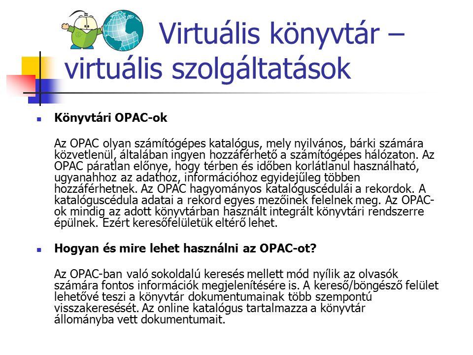 Virtuális könyvtár – virtuális szolgáltatások Könyvtári OPAC-ok Az OPAC olyan számítógépes katalógus, mely nyilvános, bárki számára közvetlenül, által