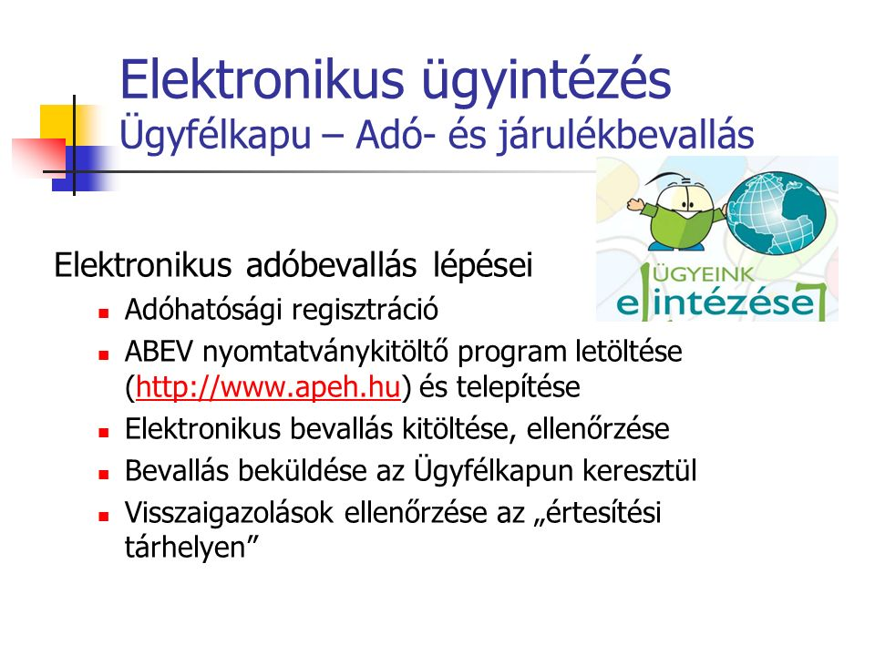 Elektronikus ügyintézés Ügyfélkapu – Adó- és járulékbevallás Elektronikus adóbevallás lépései Adóhatósági regisztráció ABEV nyomtatványkitöltő program