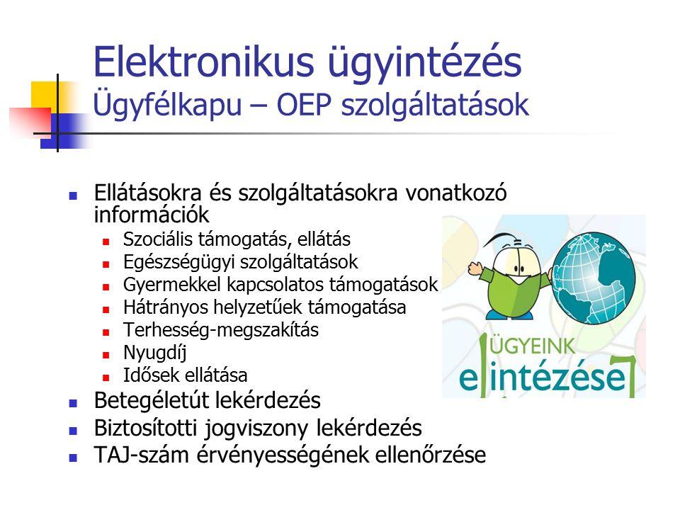 Elektronikus ügyintézés Ügyfélkapu – OEP szolgáltatások Ellátásokra és szolgáltatásokra vonatkozó információk Szociális támogatás, ellátás Egészségügyi szolgáltatások Gyermekkel kapcsolatos támogatások Hátrányos helyzetűek támogatása Terhesség-megszakítás Nyugdíj Idősek ellátása Betegéletút lekérdezés Biztosítotti jogviszony lekérdezés TAJ-szám érvényességének ellenőrzése