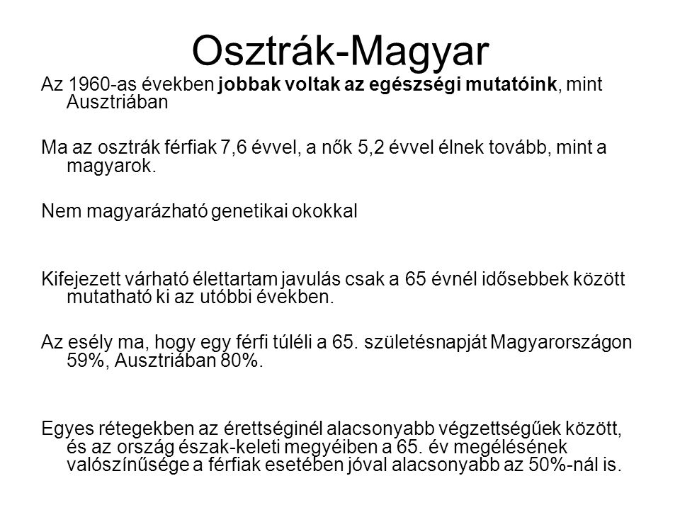 Osztrák-Magyar Az 1960-as években jobbak voltak az egészségi mutatóink, mint Ausztriában Ma az osztrák férfiak 7,6 évvel, a nők 5,2 évvel élnek tovább, mint a magyarok.