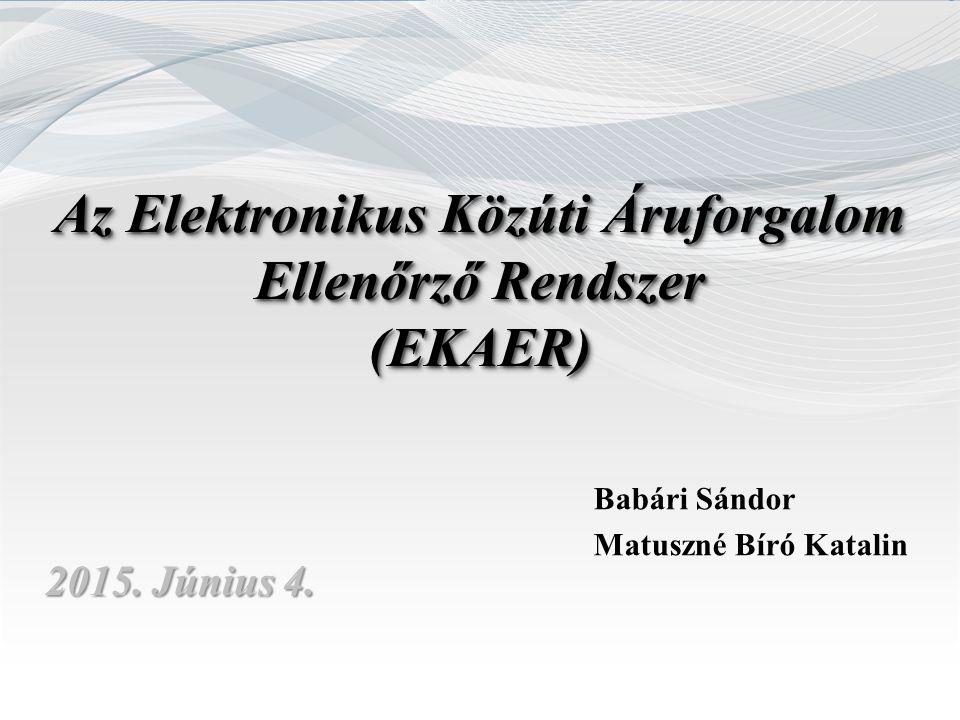 Az Elektronikus Közúti Áruforgalom Ellenőrző Rendszer (EKAER) (EKAER) 2015. Június 4. Babári Sándor Matuszné Bíró Katalin